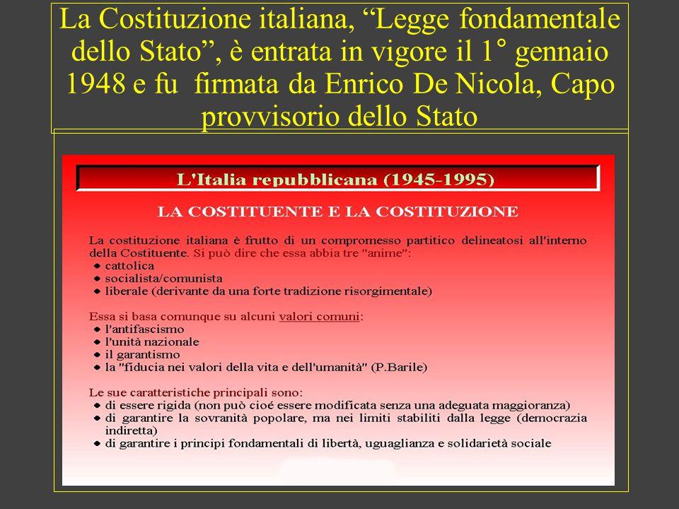 La Costituzione italiana, Legge fondamentale dello Stato , è entrata in vigore il 1° gennaio 1948 e fu firmata da Enrico De Nicola, Capo provvisorio dello Stato