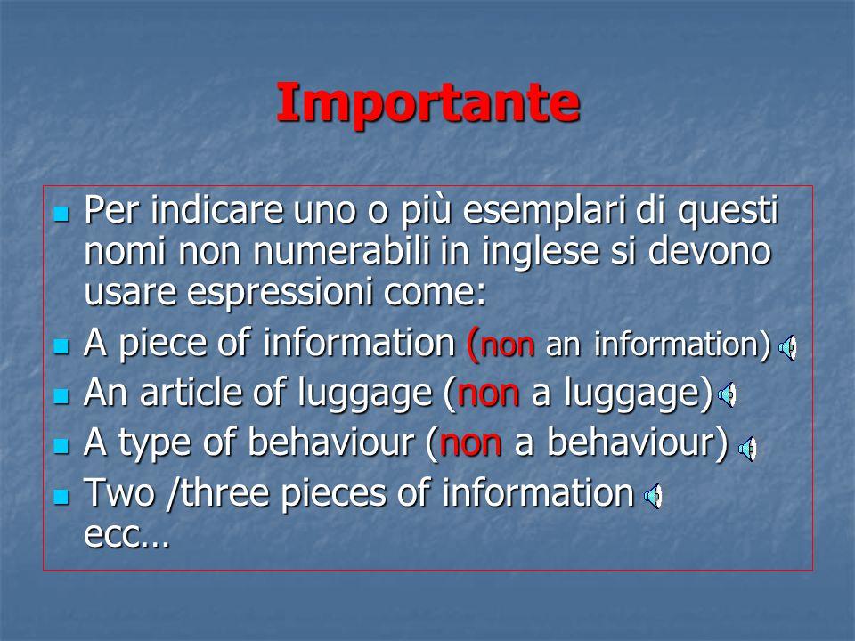 Importante Per indicare uno o più esemplari di questi nomi non numerabili in inglese si devono usare espressioni come: