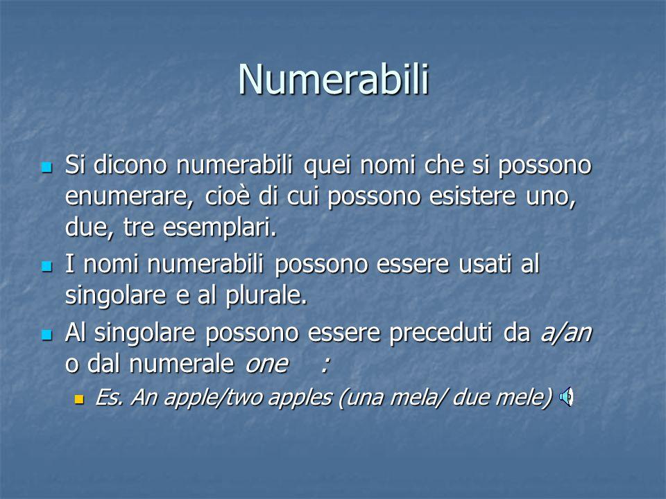 Numerabili Si dicono numerabili quei nomi che si possono enumerare, cioè di cui possono esistere uno, due, tre esemplari.