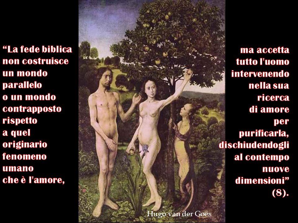 La fede biblica non costruisce un mondo parallelo o un mondo contrapposto rispetto a quel originario fenomeno umano che è l amore,