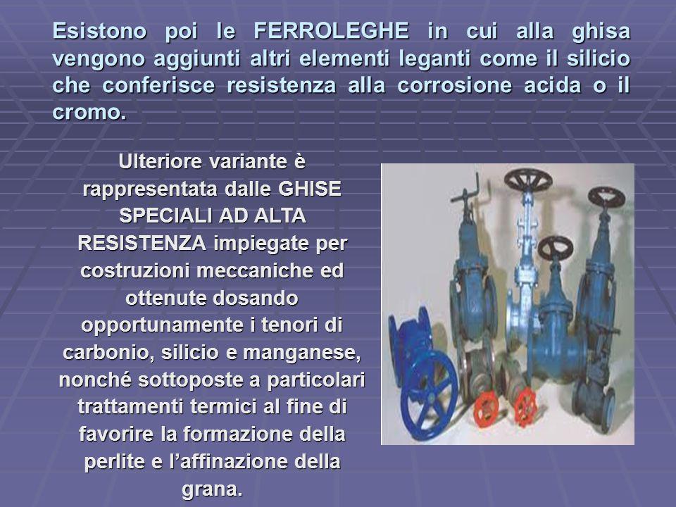 Esistono poi le FERROLEGHE in cui alla ghisa vengono aggiunti altri elementi leganti come il silicio che conferisce resistenza alla corrosione acida o il cromo.