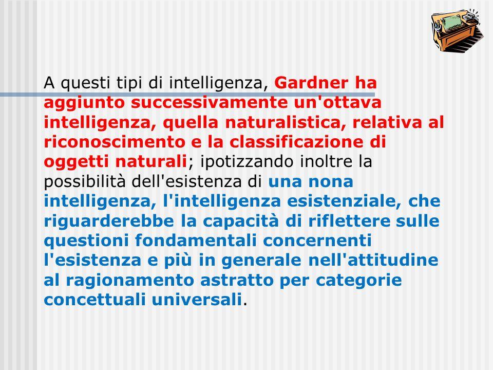 A questi tipi di intelligenza, Gardner ha aggiunto successivamente un ottava intelligenza, quella naturalistica, relativa al riconoscimento e la classificazione di oggetti naturali; ipotizzando inoltre la possibilità dell esistenza di una nona intelligenza, l intelligenza esistenziale, che riguarderebbe la capacità di riflettere sulle questioni fondamentali concernenti l esistenza e più in generale nell attitudine al ragionamento astratto per categorie concettuali universali.