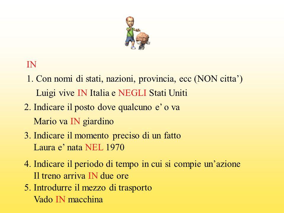 IN 1. Con nomi di stati, nazioni, provincia, ecc (NON citta') Luigi vive IN Italia e NEGLI Stati Uniti.