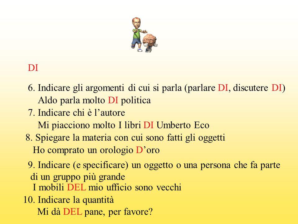 DI 6. Indicare gli argomenti di cui si parla (parlare DI, discutere DI) Aldo parla molto DI politica.