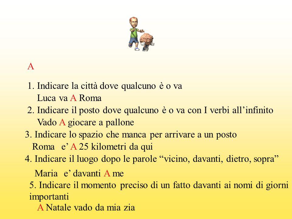 A 1. Indicare la città dove qualcuno è o va. Luca va A Roma. 2. Indicare il posto dove qualcuno è o va con I verbi all'infinito.