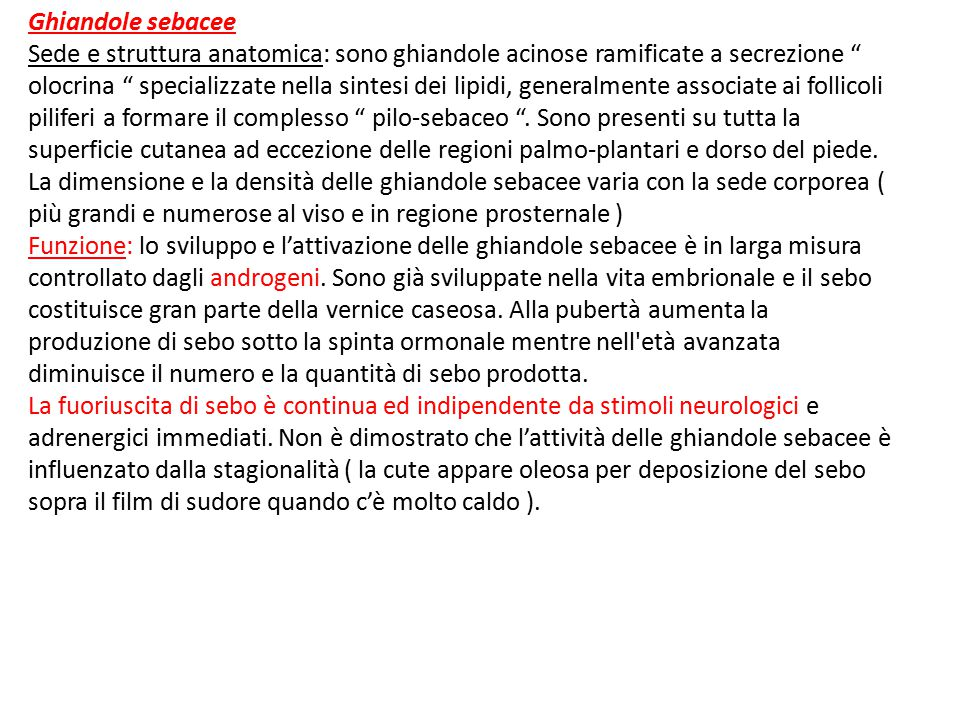 Ghiandole sebacee Sede e struttura anatomica: sono ghiandole acinose ramificate a secrezione olocrina specializzate nella sintesi dei lipidi, generalmente associate ai follicoli piliferi a formare il complesso pilo-sebaceo .