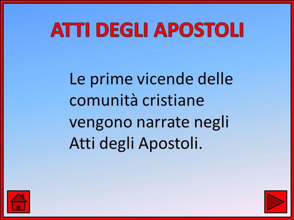 ATTI DEGLI APOSTOLI Le prime vicende delle comunità cristiane vengono narrate negli Atti degli Apostoli.