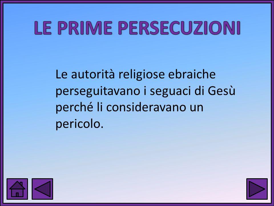 LE PRIME PERSECUZIONI Le autorità religiose ebraiche perseguitavano i seguaci di Gesù perché li consideravano un pericolo.