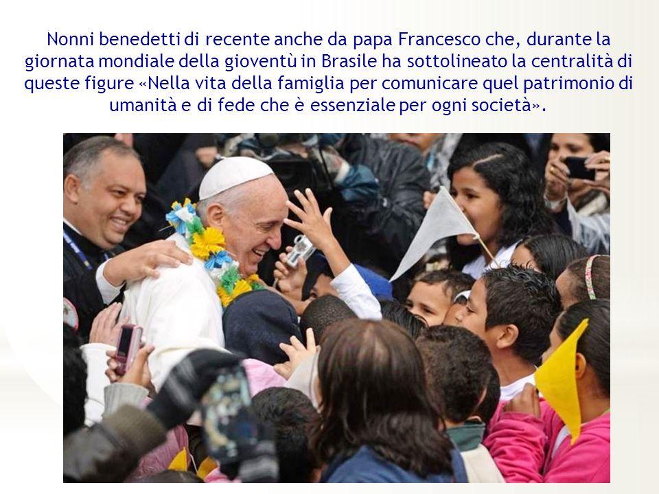 Nonni benedetti di recente anche da papa Francesco che, durante la giornata mondiale della gioventù in Brasile ha sottolineato la centralità di queste figure «Nella vita della famiglia per comunicare quel patrimonio di umanità e di fede che è essenziale per ogni società».