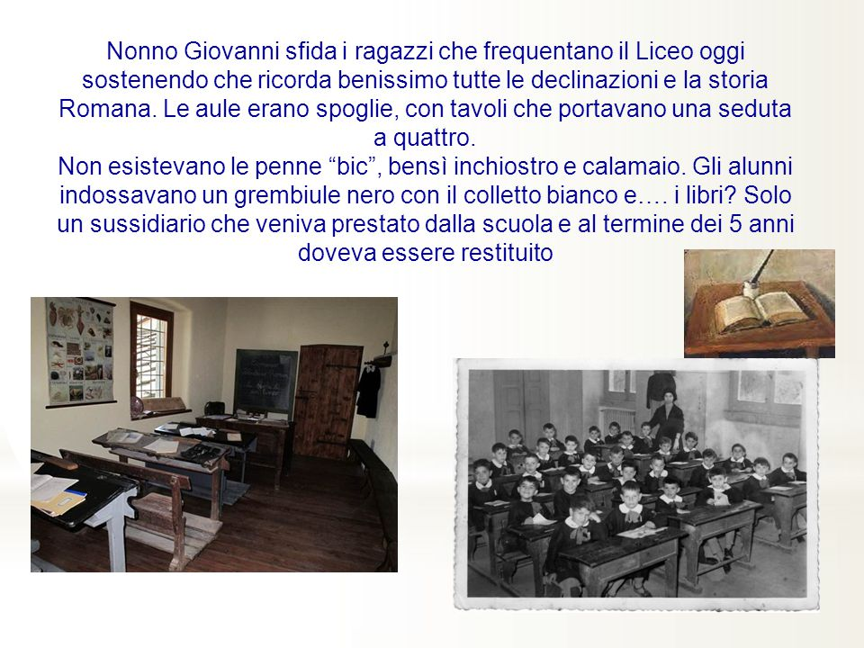 Nonno Giovanni sfida i ragazzi che frequentano il Liceo oggi sostenendo che ricorda benissimo tutte le declinazioni e la storia Romana. Le aule erano spoglie, con tavoli che portavano una seduta a quattro.
