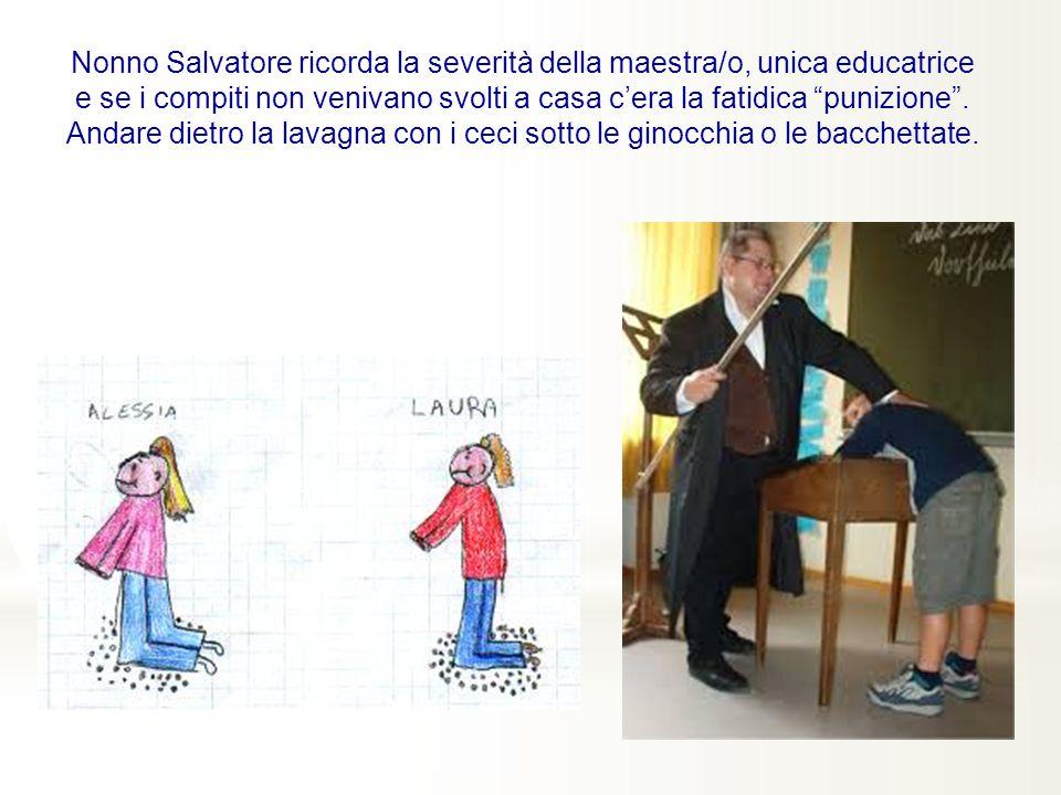 Nonno Salvatore ricorda la severità della maestra/o, unica educatrice e se i compiti non venivano svolti a casa c'era la fatidica punizione .