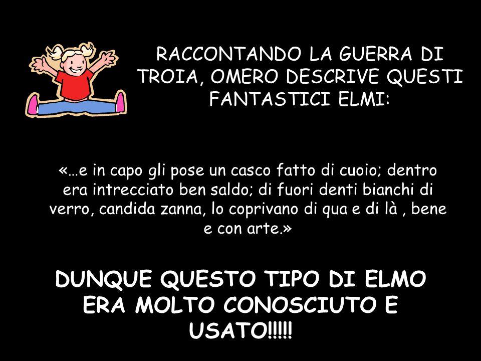 DUNQUE QUESTO TIPO DI ELMO ERA MOLTO CONOSCIUTO E USATO!!!!!
