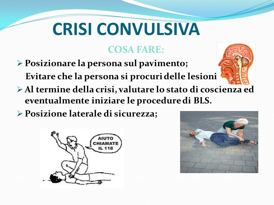 CRISI CONVULSIVA COSA FARE: Posizionare la persona sul pavimento;
