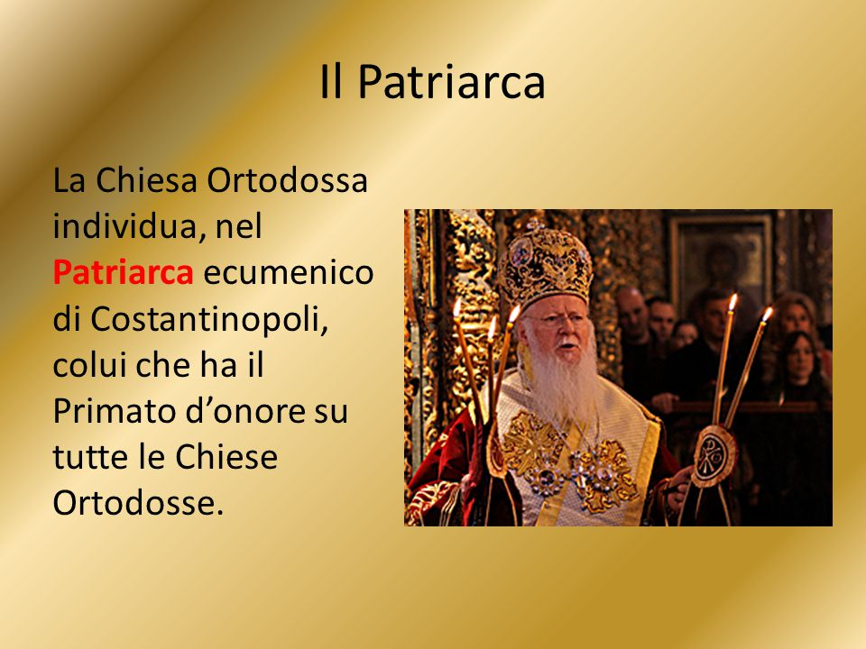 Il Patriarca La Chiesa Ortodossa individua, nel Patriarca ecumenico di Costantinopoli, colui che ha il Primato d'onore su tutte le Chiese Ortodosse.