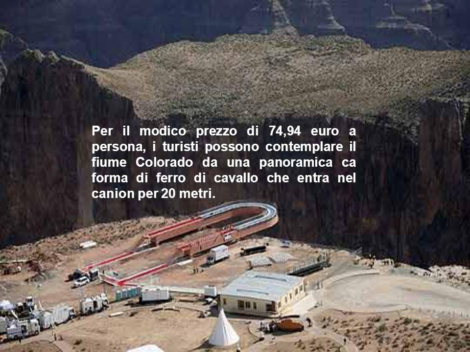 Per il modico prezzo di 74,94 euro a persona, i turisti possono contemplare il fiume Colorado da una panoramica ca forma di ferro di cavallo che entra nel canion per 20 metri.