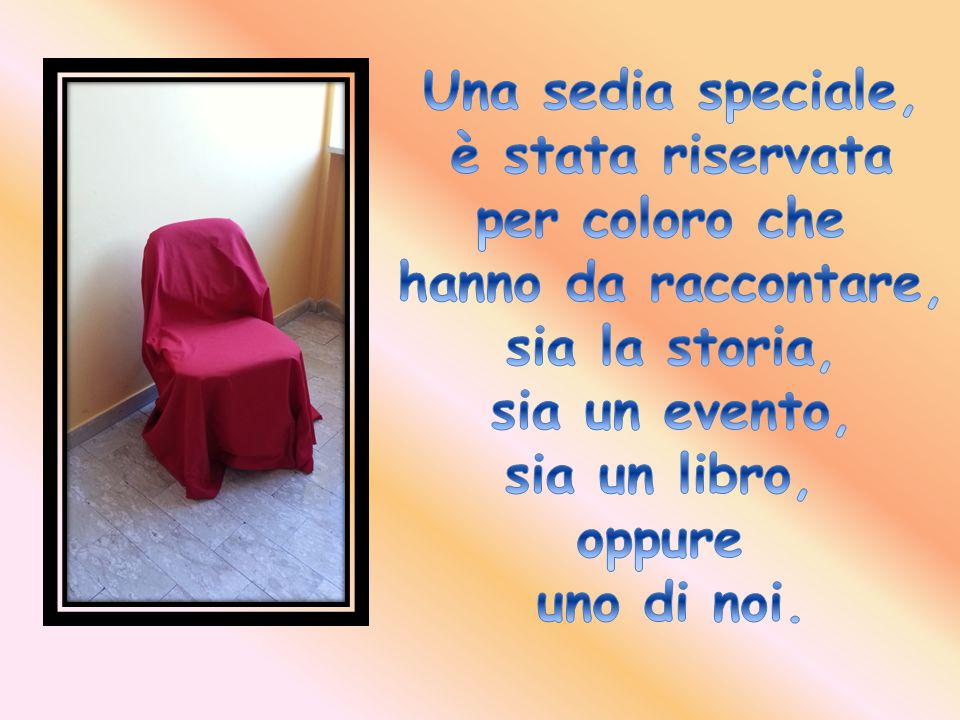 Una sedia speciale, è stata riservata. per coloro che. hanno da raccontare, sia la storia, sia un evento,