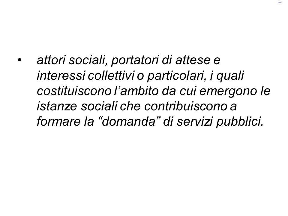 attori sociali, portatori di attese e interessi collettivi o particolari, i quali costituiscono l'ambito da cui emergono le istanze sociali che contribuiscono a formare la domanda di servizi pubblici.