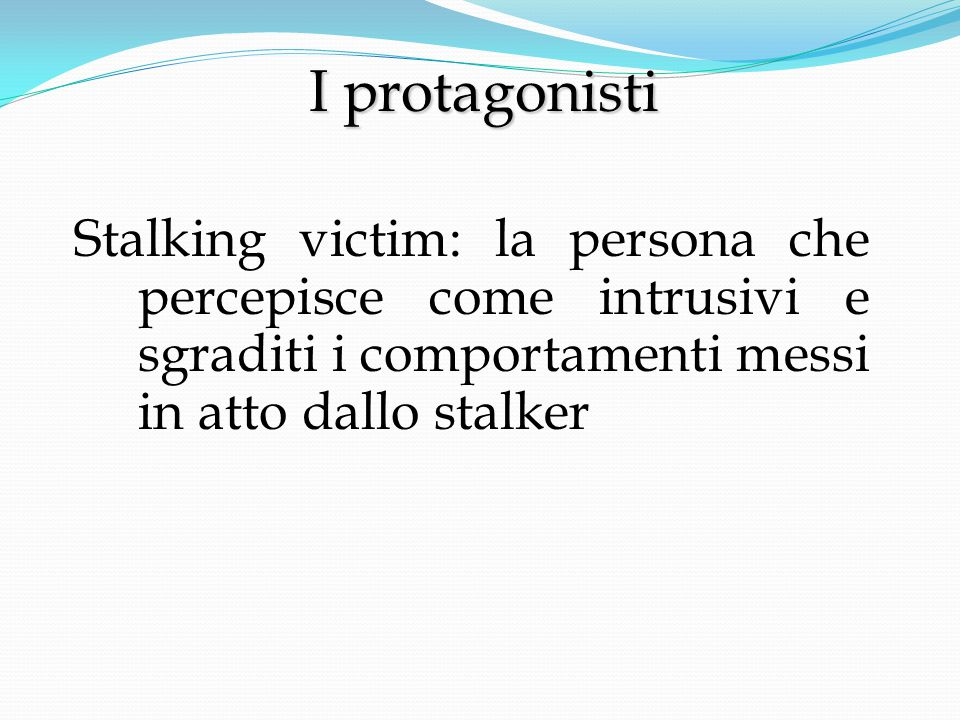 I protagonisti Stalking victim: la persona che percepisce come intrusivi e sgraditi i comportamenti messi in atto dallo stalker.