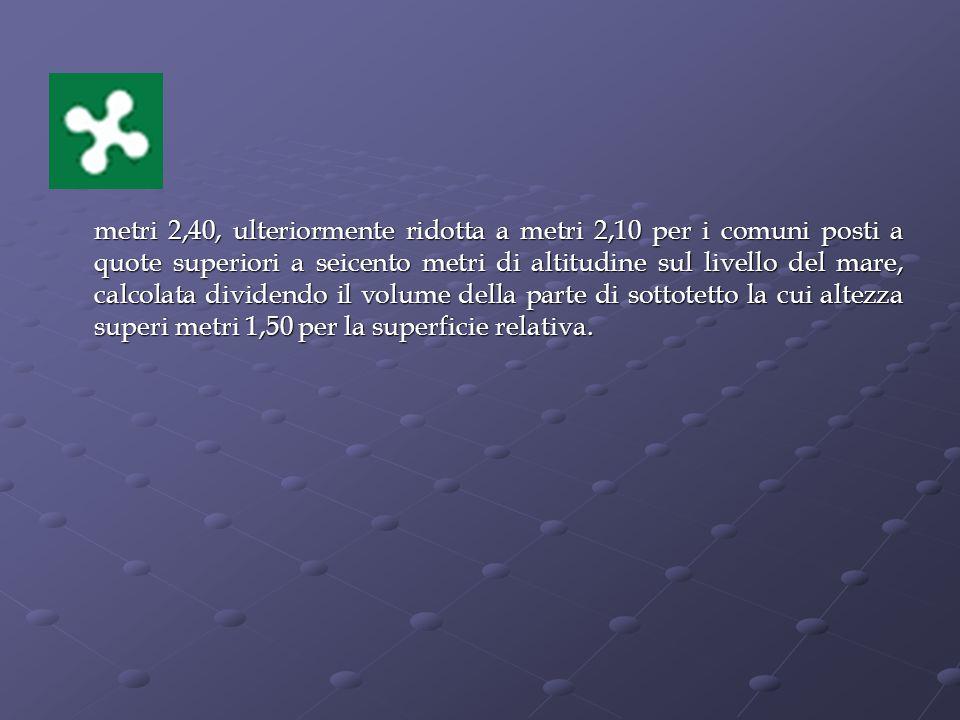 metri 2,40, ulteriormente ridotta a metri 2,10 per i comuni posti a quote superiori a seicento metri di altitudine sul livello del mare, calcolata dividendo il volume della parte di sottotetto la cui altezza superi metri 1,50 per la superficie relativa.