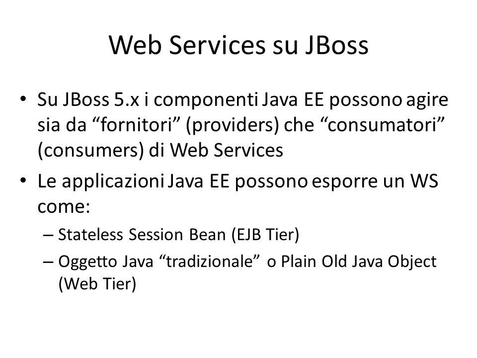 Web Services su JBoss Su JBoss 5.x i componenti Java EE possono agire sia da fornitori (providers) che consumatori (consumers) di Web Services.