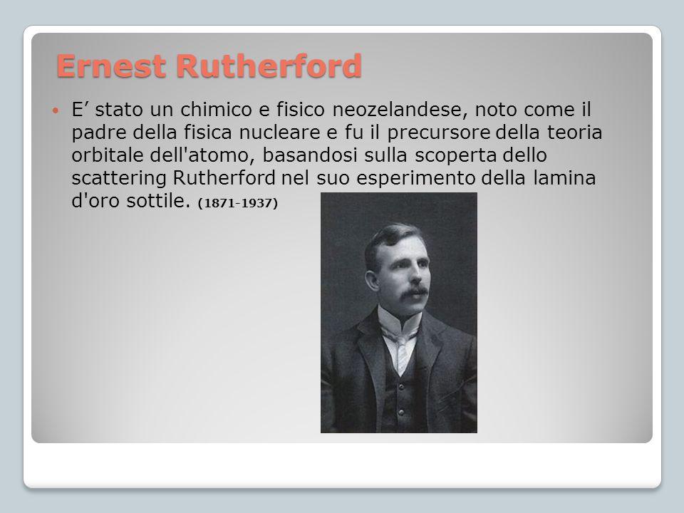 E' stato un chimico e fisico neozelandese, noto come il padre della fisica nucleare e fu il precursore della teoria orbitale dell atomo, basandosi sulla scoperta dello scattering Rutherford nel suo esperimento della lamina d oro sottile. (1871-1937)