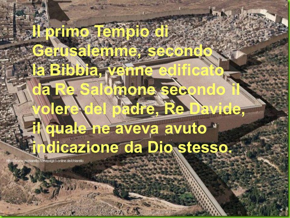 Il primo Tempio di Gerusalemme, secondo la Bibbia, venne edificato da Re Salomone secondo il volere del padre, Re Davide, il quale ne aveva avuto indicazione da Dio stesso.