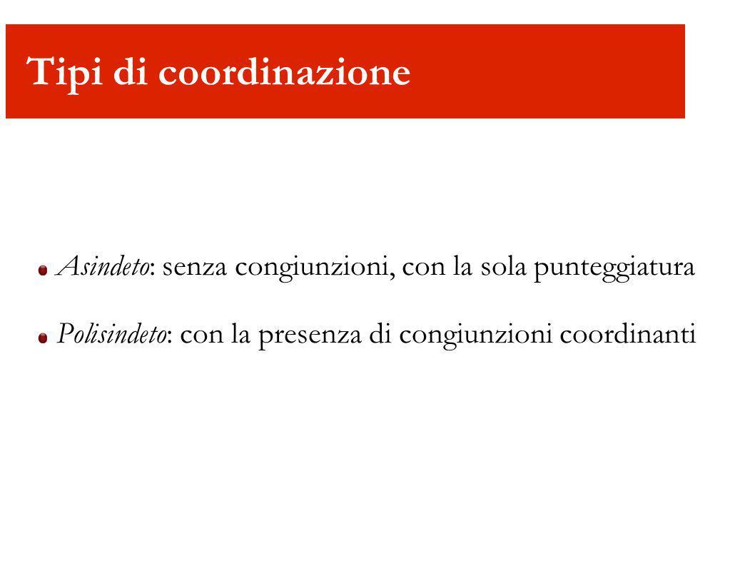 Tipi di coordinazione Asindeto: senza congiunzioni, con la sola punteggiatura.