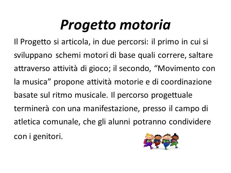 Progetto motoria Il Progetto si articola, in due percorsi: il primo in cui si. sviluppano schemi motori di base quali correre, saltare.