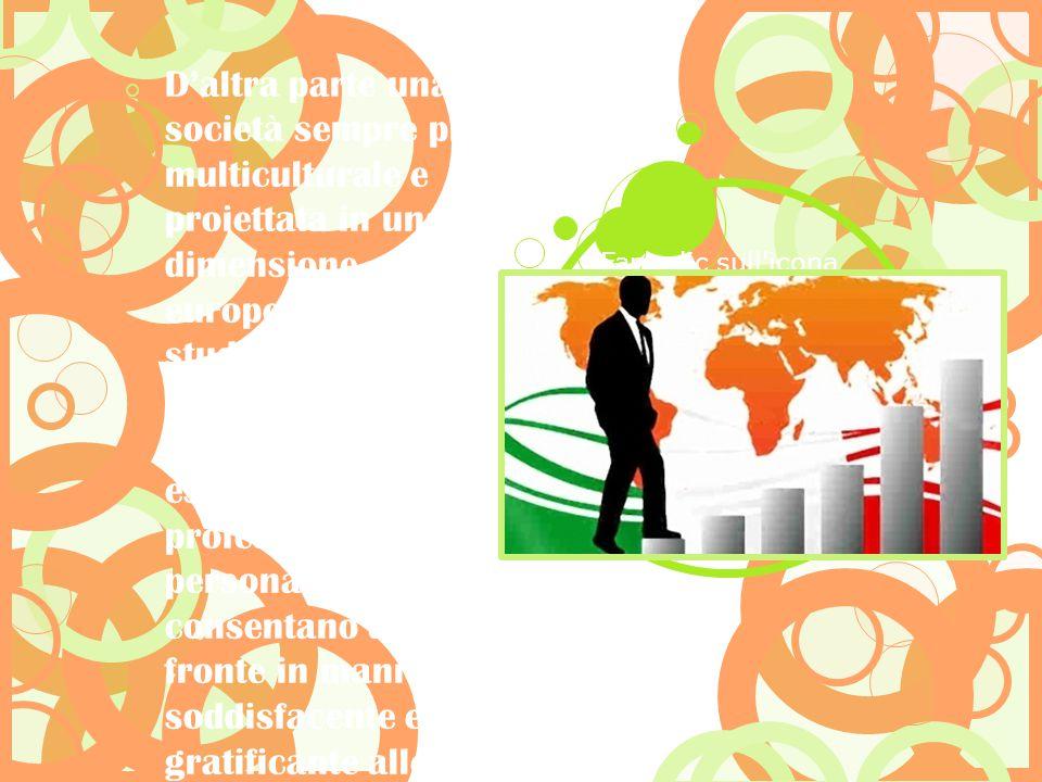 D'altra parte una società sempre più multiculturale e proiettata in una dimensione europea lo studente necessità di competenze, conoscenze ed esperienze, sia professionali che personali, che gli consentano di far fronte in maniera soddisfacente e gratificante alle richieste del mercato internazionale.