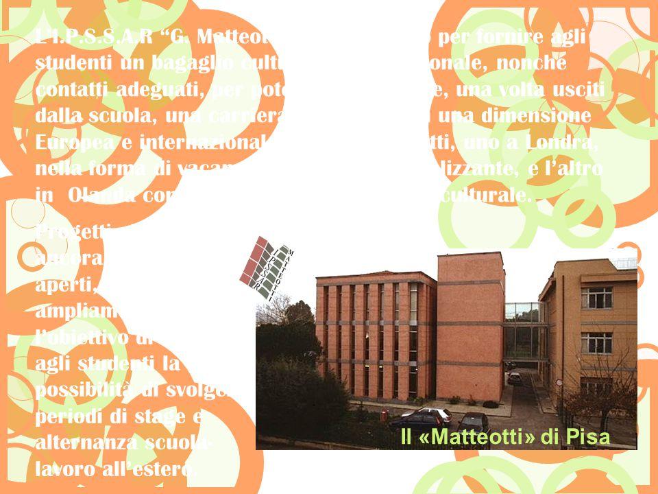 L'I.P.S.S.A.R G. Matteotti sta lavorando per fornire agli studenti un bagaglio culturale e professionale, nonché contatti adeguati, per poter intraprendere, una volta usciti dalla scuola, una carriera gratificante in una dimensione Europea e internazionale, con due progetti, uno a Londra, nella forma di vacanza-studio professionalizzante, e l'altro in Olanda con le modalità dello scambio culturale.