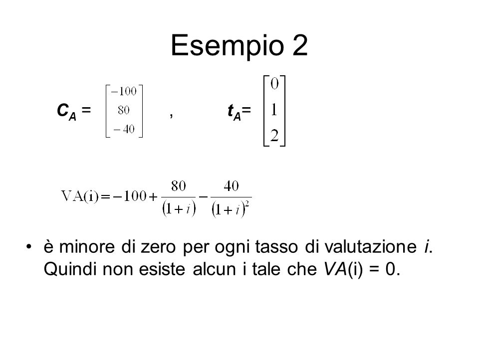 Esempio 2 CA = , tA= è minore di zero per ogni tasso di valutazione i.