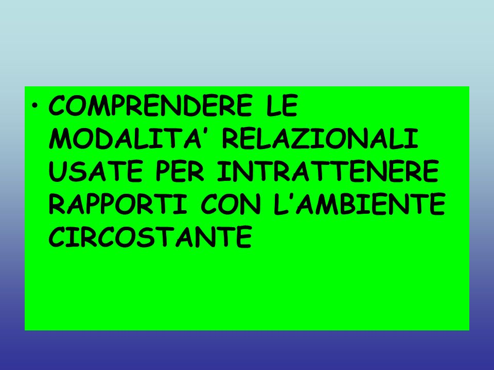COMPRENDERE LE MODALITA' RELAZIONALI USATE PER INTRATTENERE RAPPORTI CON L'AMBIENTE CIRCOSTANTE