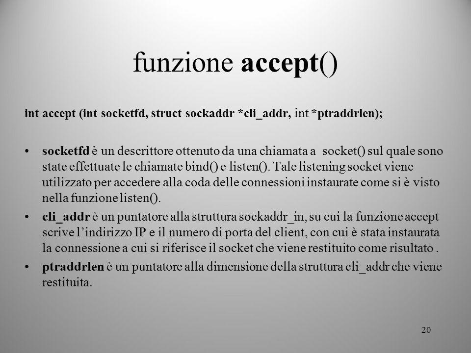 funzione accept() int accept (int socketfd, struct sockaddr *cli_addr, int *ptraddrlen);