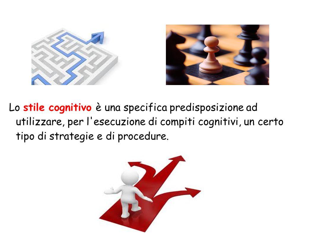 Lo stile cognitivo è una specifica predisposizione ad utilizzare, per l esecuzione di compiti cognitivi, un certo tipo di strategie e di procedure.