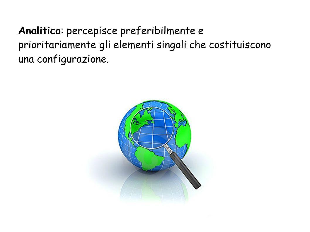 Analitico: percepisce preferibilmente e prioritariamente gli elementi singoli che costituiscono una configurazione.