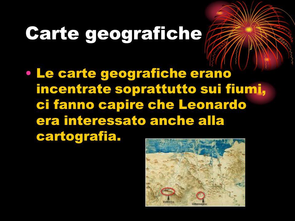 Carte geografiche Le carte geografiche erano incentrate soprattutto sui fiumi, ci fanno capire che Leonardo era interessato anche alla cartografia.