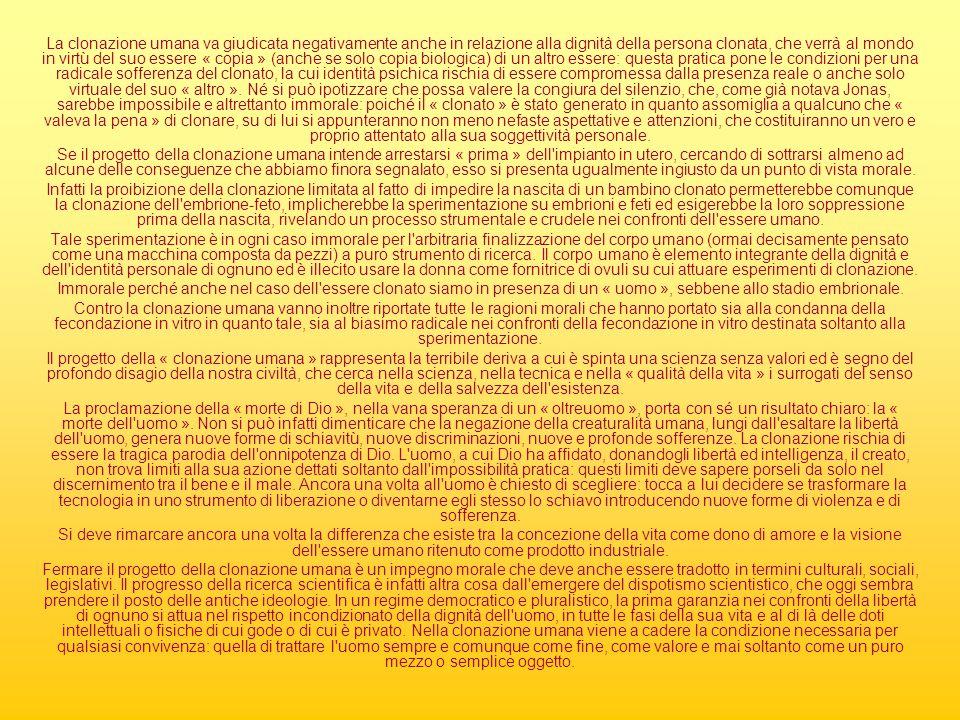 La clonazione umana va giudicata negativamente anche in relazione alla dignità della persona clonata, che verrà al mondo in virtù del suo essere « copia » (anche se solo copia biologica) di un altro essere: questa pratica pone le condizioni per una radicale sofferenza del clonato, la cui identità psichica rischia di essere compromessa dalla presenza reale o anche solo virtuale del suo « altro ». Né si può ipotizzare che possa valere la congiura del silenzio, che, come già notava Jonas, sarebbe impossibile e altrettanto immorale: poiché il « clonato » è stato generato in quanto assomiglia a qualcuno che « valeva la pena » di clonare, su di lui si appunteranno non meno nefaste aspettative e attenzioni, che costituiranno un vero e proprio attentato alla sua soggettività personale.