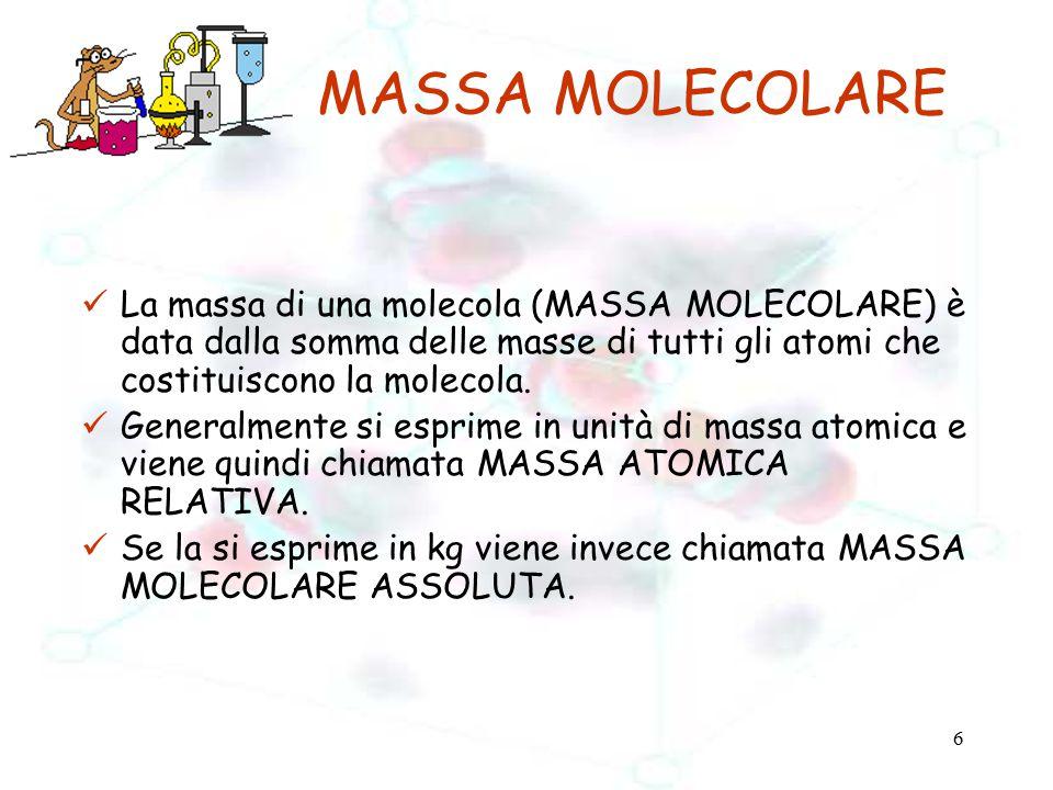 MASSA MOLECOLARE La massa di una molecola (MASSA MOLECOLARE) è data dalla somma delle masse di tutti gli atomi che costituiscono la molecola.