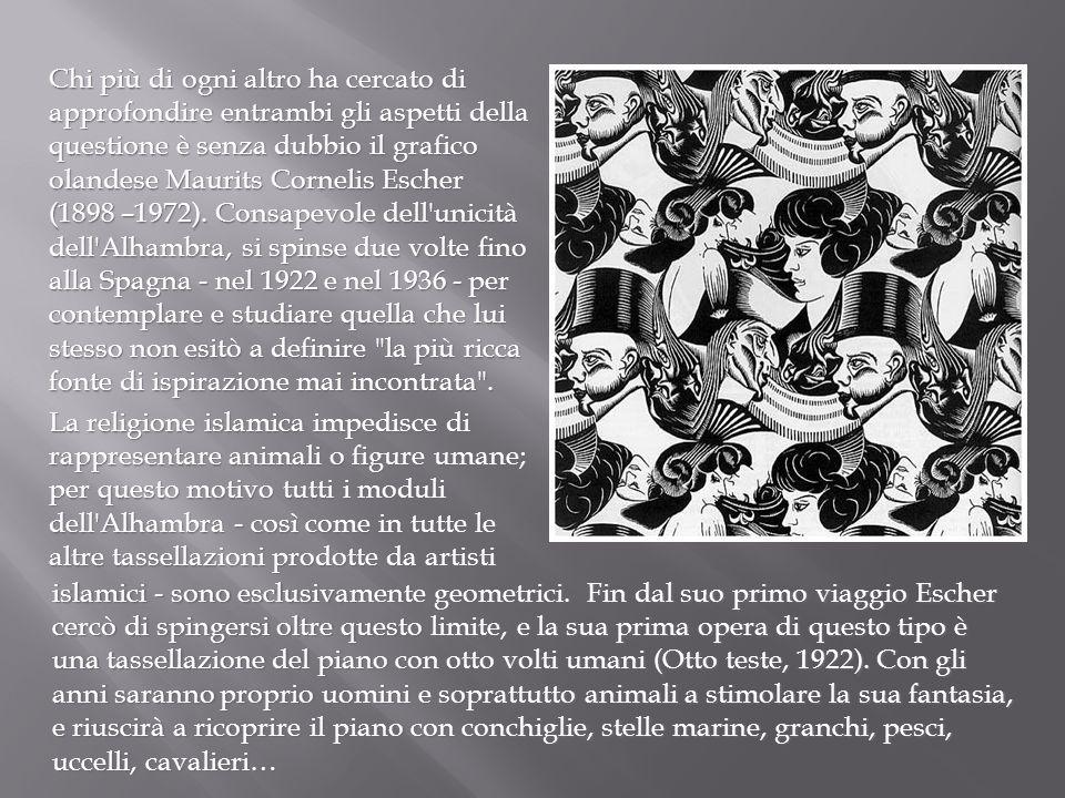 Chi più di ogni altro ha cercato di approfondire entrambi gli aspetti della questione è senza dubbio il grafico olandese Maurits Cornelis Escher (1898 –1972). Consapevole dell unicità dell Alhambra, si spinse due volte fino alla Spagna - nel 1922 e nel 1936 - per contemplare e studiare quella che lui stesso non esitò a definire la più ricca fonte di ispirazione mai incontrata .