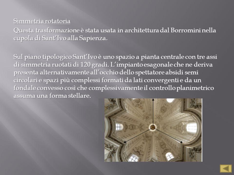 Simmetria rotatoria Questa trasformazione è stata usata in architettura dal Borromini nella cupola di Sant'Ivo alla Sapienza.
