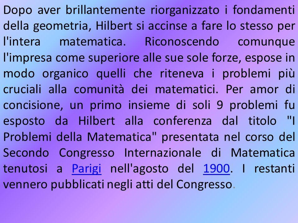 Dopo aver brillantemente riorganizzato i fondamenti della geometria, Hilbert si accinse a fare lo stesso per l intera matematica.