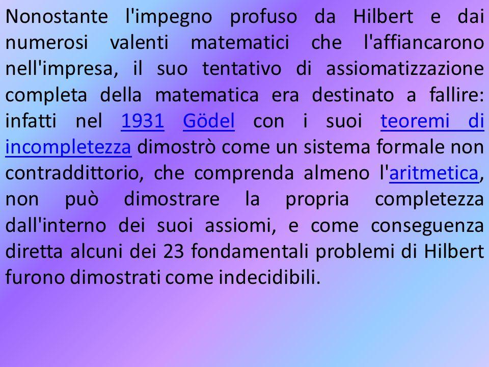 Nonostante l impegno profuso da Hilbert e dai numerosi valenti matematici che l affiancarono nell impresa, il suo tentativo di assiomatizzazione completa della matematica era destinato a fallire: infatti nel 1931 Gödel con i suoi teoremi di incompletezza dimostrò come un sistema formale non contraddittorio, che comprenda almeno l aritmetica, non può dimostrare la propria completezza dall interno dei suoi assiomi, e come conseguenza diretta alcuni dei 23 fondamentali problemi di Hilbert furono dimostrati come indecidibili.
