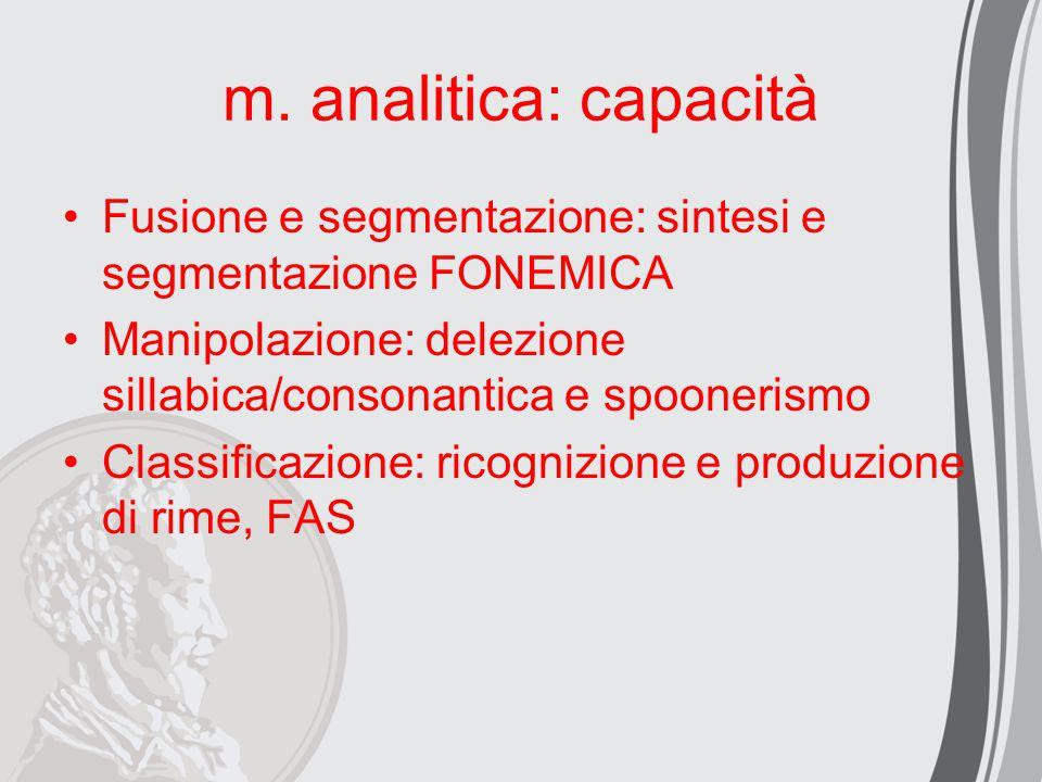 m. analitica: capacità Fusione e segmentazione: sintesi e segmentazione FONEMICA. Manipolazione: delezione sillabica/consonantica e spoonerismo.