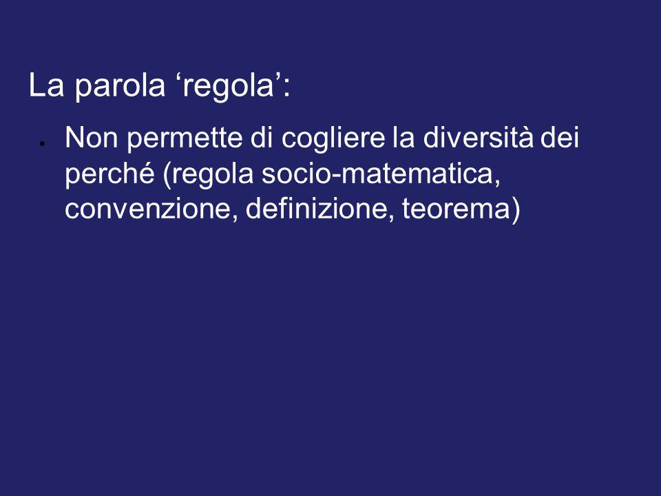 La parola 'regola': Non permette di cogliere la diversità dei perché (regola socio-matematica, convenzione, definizione, teorema)