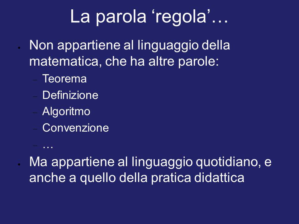 La parola 'regola'… Non appartiene al linguaggio della matematica, che ha altre parole: Teorema. Definizione.