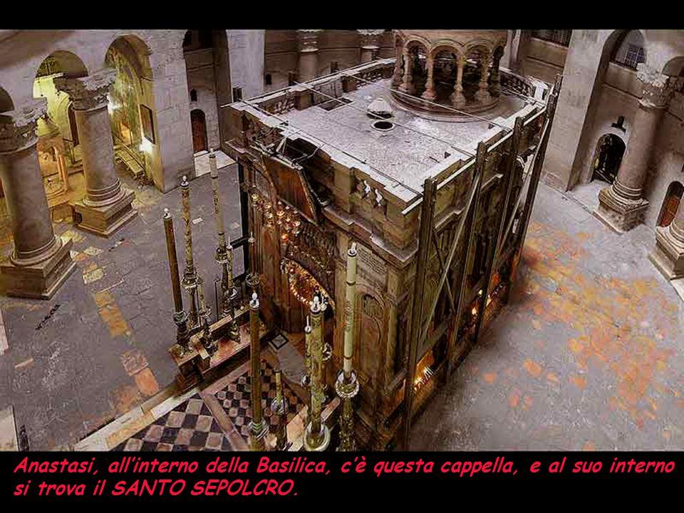 Anastasi, all'interno della Basilica, c'è questa cappella, e al suo interno si trova il SANTO SEPOLCRO.