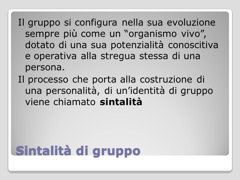 Il gruppo si configura nella sua evoluzione sempre più come un organismo vivo , dotato di una sua potenzialità conoscitiva e operativa alla stregua stessa di una persona. Il processo che porta alla costruzione di una personalità, di un'identità di gruppo viene chiamato sintalità