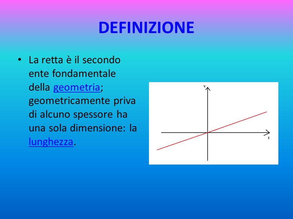 DEFINIZIONE La retta è il secondo ente fondamentale della geometria; geometricamente priva di alcuno spessore ha una sola dimensione: la lunghezza.