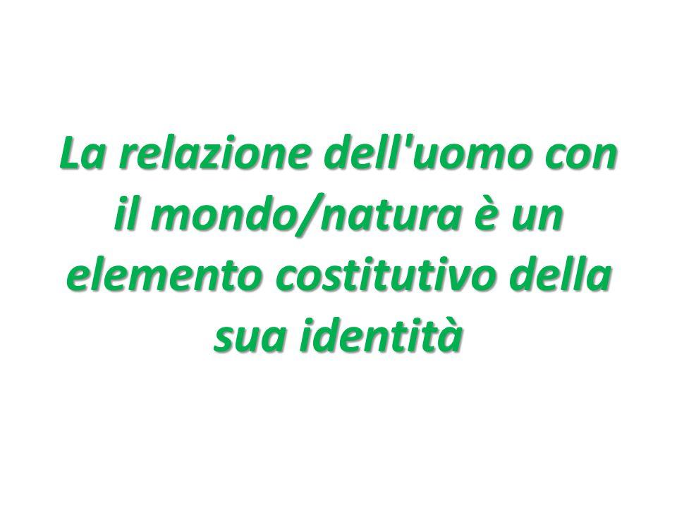 La relazione dell uomo con il mondo/natura è un elemento costitutivo della sua identità