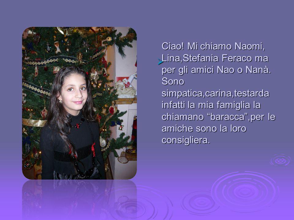 Ciao. Mi chiamo Naomi, Lina,Stefania Feraco ma per gli amici Nao o Nanà.